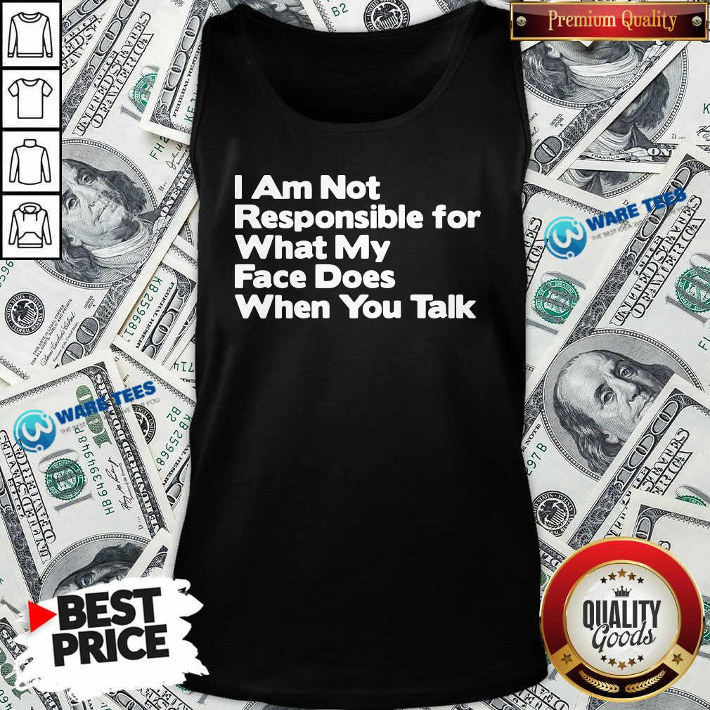I Am Not Responsible For What My Face Does When You Talk Tank-Top- Design by Waretees.com