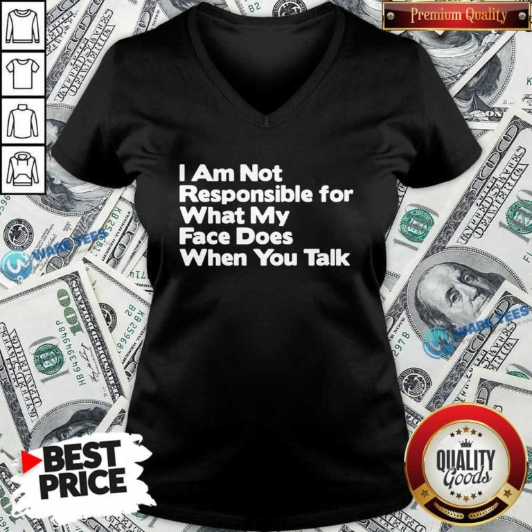 I Am Not Responsible For What My Face Does When You Talk V-neck- Design by Waretees.com