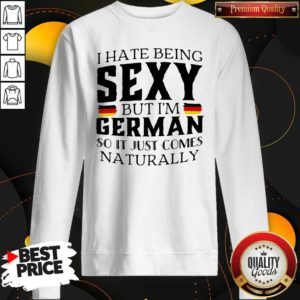 Premium I Hate Being Sexy But I'm German So It Just Comes Naturally Sweatshirt - Design by Waretees.com
