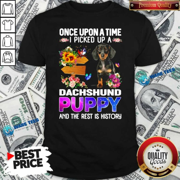 Once Upon A Time I Picked Up A Dachshund Puppy And The Rest Is History Shirt- Design by Waretees.com