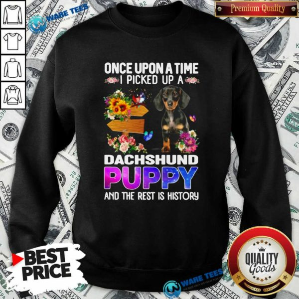 Once Upon A Time I Picked Up A Dachshund Puppy And The Rest Is History Sweatshirt- Design by Waretees.com