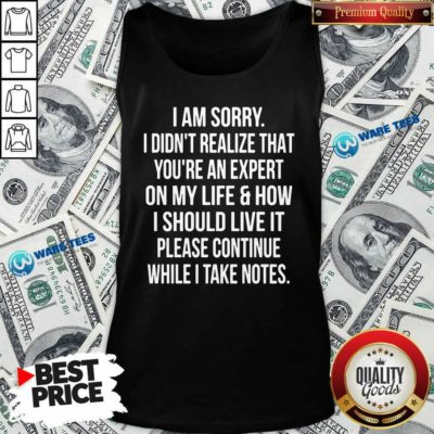 Sorry I Didn't Realize That You're An Expert On My Life & How I Should Live It Please Continue While I Take Note Tank Top - Design by Waretees.com
