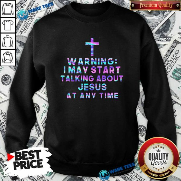The Cross Warning I May Start Talking About Jesus At Any Time Sweatshirt - Design by Waretees.com