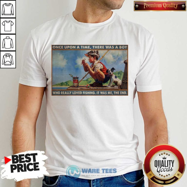 Top Boy Loved Fishing Once Upon A Time There Was A Boy Who Really Loved Fishing It Was Me The End Shirt - Design by Waretees.com