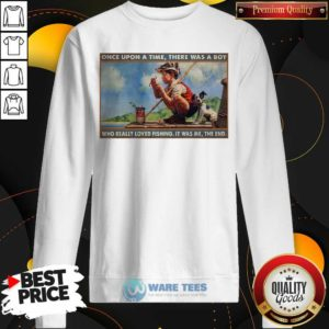 Top Boy Loved Fishing Once Upon A Time There Was A Boy Who Really Loved Fishing It Was Me The End Sweatshirt - Design by Waretees.com