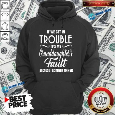If We Get In Trouble It's My Granddaughter's Fault Because I Listened To Her Hoodie- Design by Waretees.com
