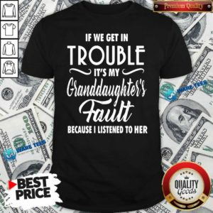 If We Get In Trouble It's My Granddaughter's Fault Because I Listened To Her Shirt- Design by Waretees.com