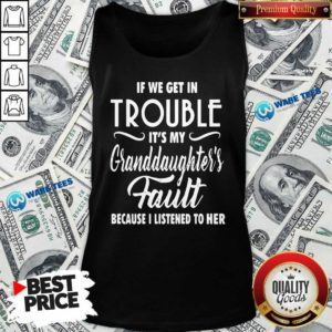 If We Get In Trouble It's My Granddaughter's Fault Because I Listened To Her Tank-Top- Design by Waretees.com