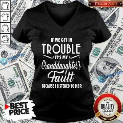 If We Get In Trouble It's My Granddaughter's Fault Because I Listened To Her V-neck- Design by Waretees.com
