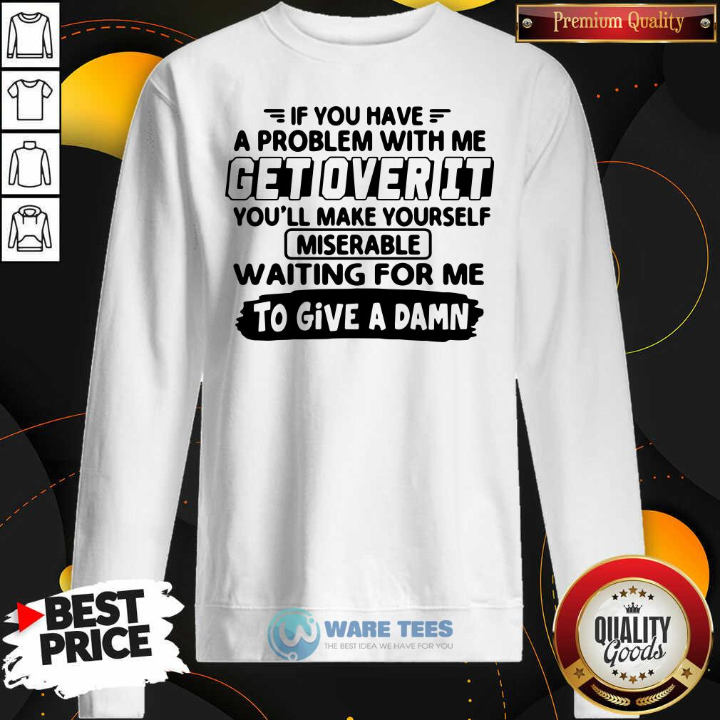 If You Have A Problem With Me Get Over It Youll Make Yourself Sweatshirt- Design By Waretees.com