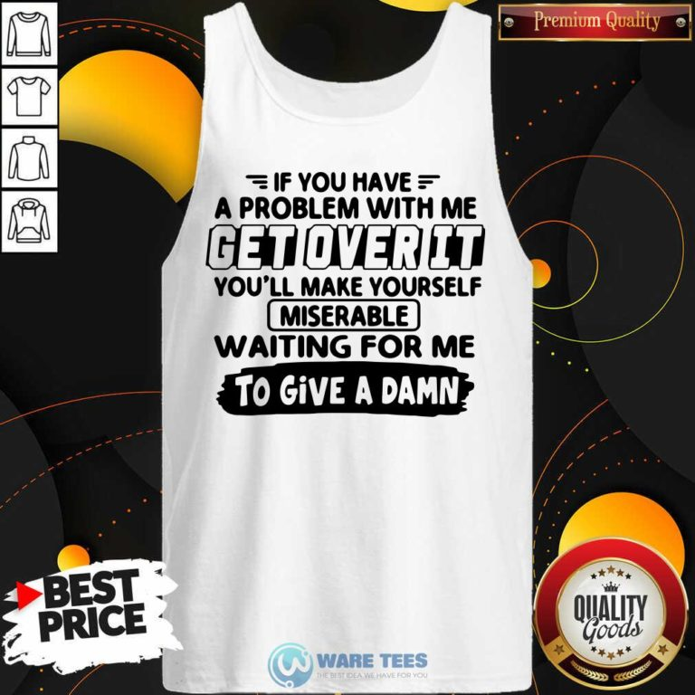 If You Have A Problem With Me Get Over It Youll Make Yourself Tank-Top- Design By Waretees.com