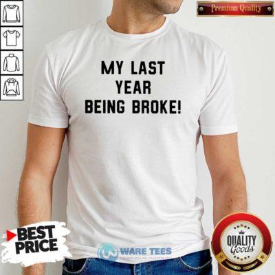My Last Year Being Broke Shirt- Design by Waretees.com
