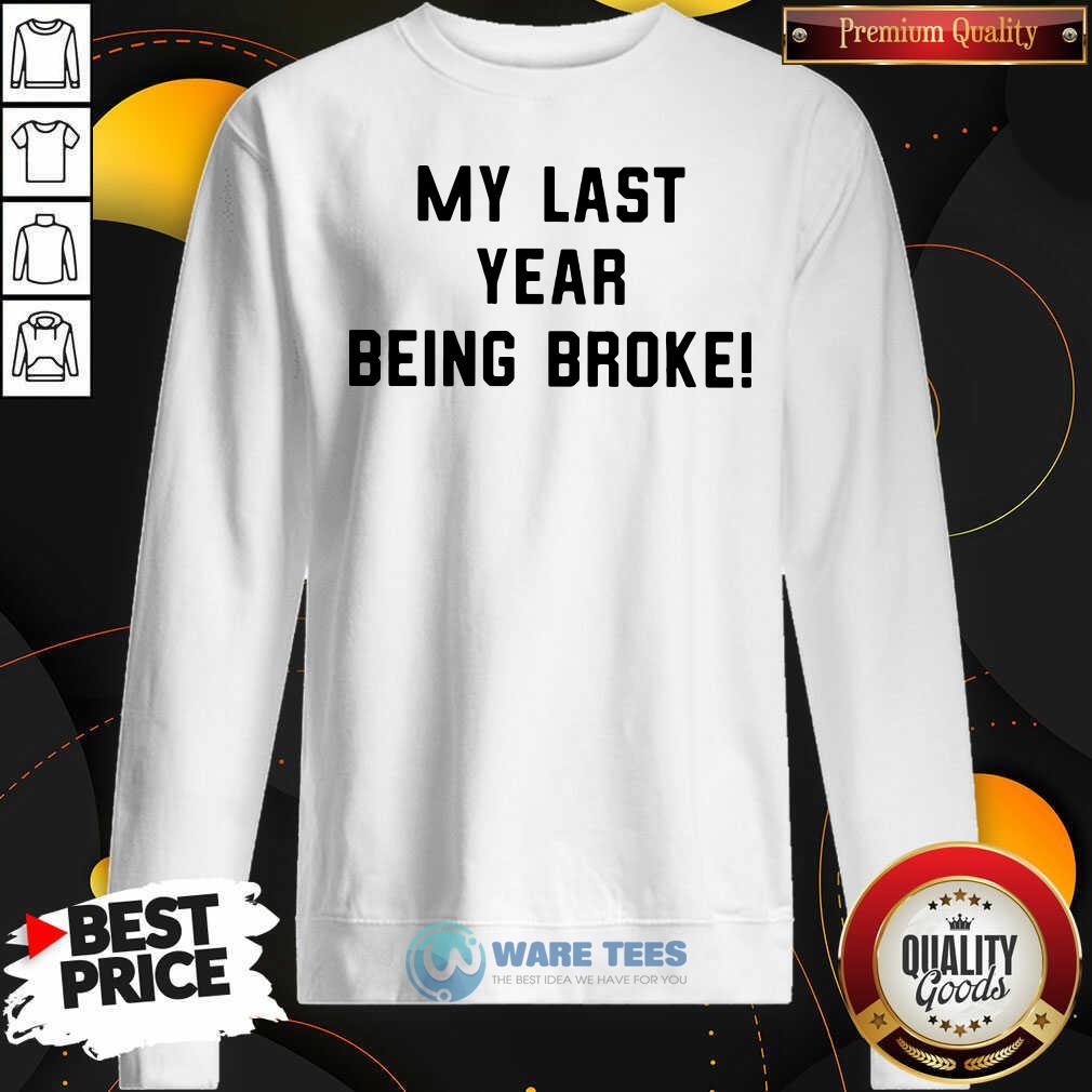 My Last Year Being Broke Sweatshirt- Design by Waretees.com