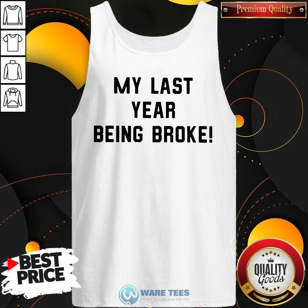 My Last Year Being Broke Tank-Top- Design by Waretees.com