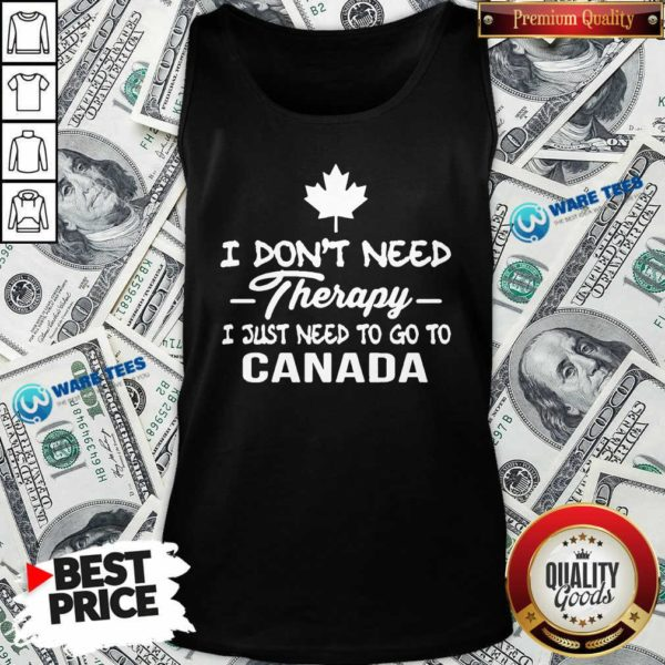 I Dont Need Therapy I Just Need To Go To Canada Tank-Top- Design By Waretees.com