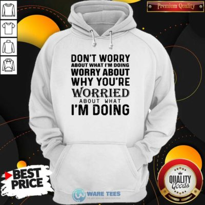 Dont Worry About What Im Doing Worry About Why You're Worried About What Im Doing Hoodie- Design By Waretees.com