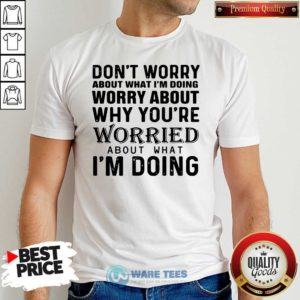 Dont Worry About What Im Doing Worry About Why You're Worried About What Im Doing Shirt- Design By Waretees.com