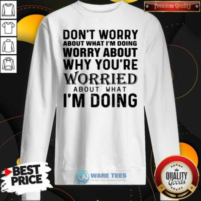 Dont Worry About What Im Doing Worry About Why You're Worried About What Im Doing Sweatshirt- Design By Waretees.com