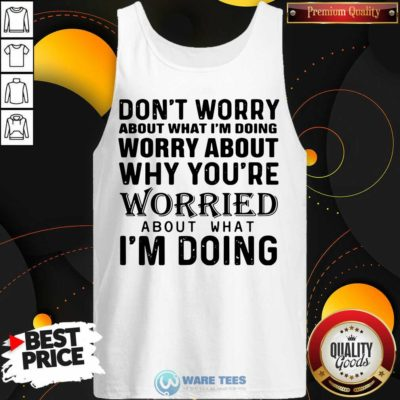 Dont Worry About What Im Doing Worry About Why You're Worried About What Im Doing Tank-Top- Design By Waretees.com