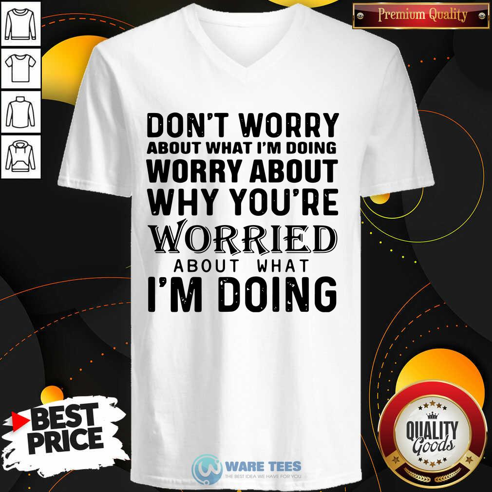 Dont Worry About What Im Doing Worry About Why You're Worried About What Im Doing V-neck- Design By Waretees.com