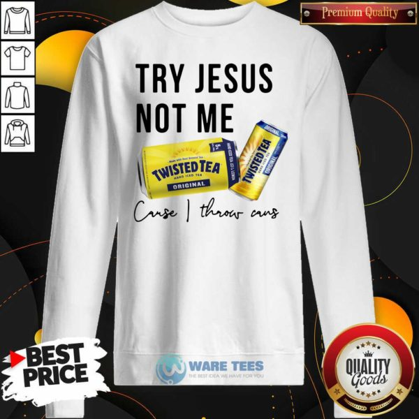 Try Jesus Not Me Cause I Throw Cans Twisted Tea 2021 Sweatshirt- Design by Waretees.com