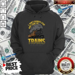 I Dont Always Stop And Look At Trains Oh Wait Yes I Do Hoodie- Design By Waretees.com