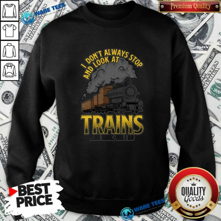 I Dont Always Stop And Look At Trains Oh Wait Yes I Do Sweatshirt- Design By Waretees.com