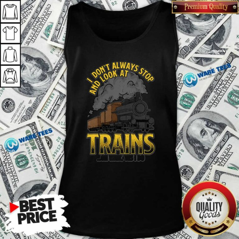 I Dont Always Stop And Look At Trains Oh Wait Yes I Do Tank-Top- Design By Waretees.com
