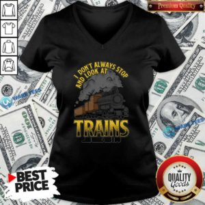 I Dont Always Stop And Look At Trains Oh Wait Yes I Do V-neck- Design By Waretees.com