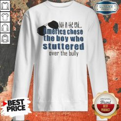 Suspicious But In The End America Chose 7 The Boy Who Stuttered Over The Bully Sweatshirt - Design by Waretees.com