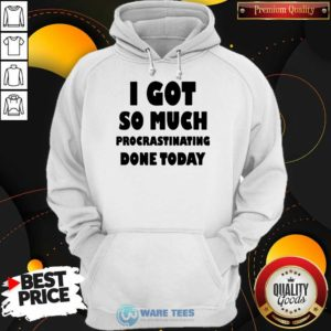 Top I Got So Much Procrastinating Done Today Hoodie