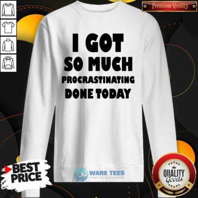 Top I Got So Much Procrastinating Done Today Sweatshirt