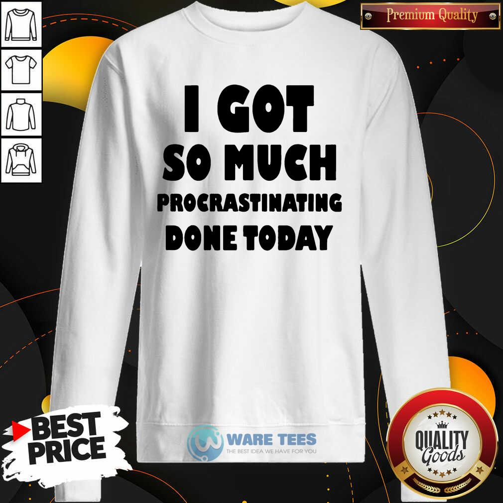 Top I Got So Much Procrastinating Done Today Sweatshirt