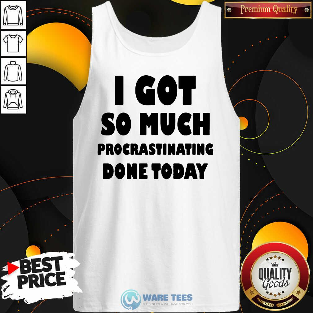 Top I Got So Much Procrastinating Done Today Tank Top