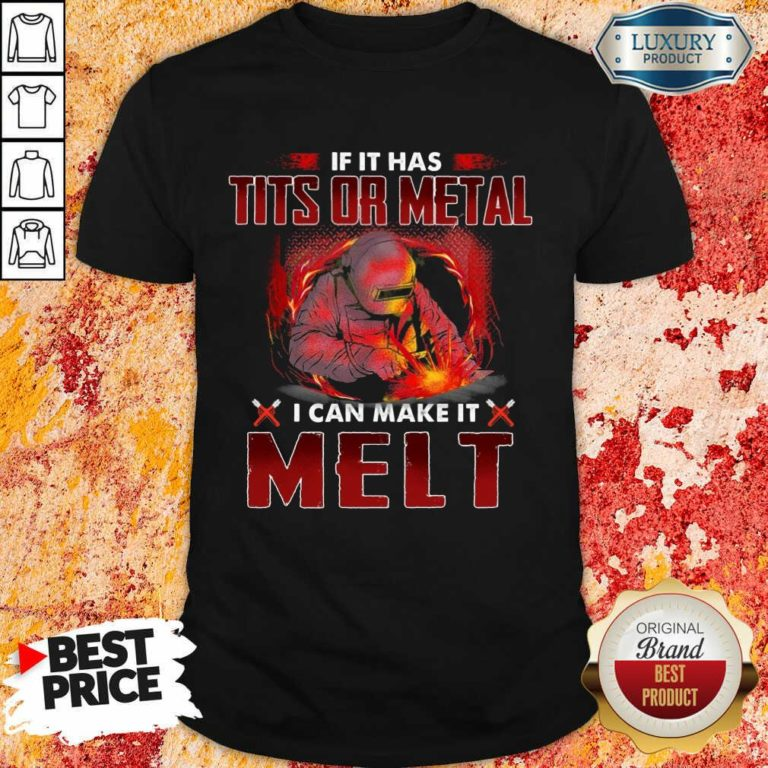 Excellent If It Has Tits Or Metal I Can Make It Melt Shirt