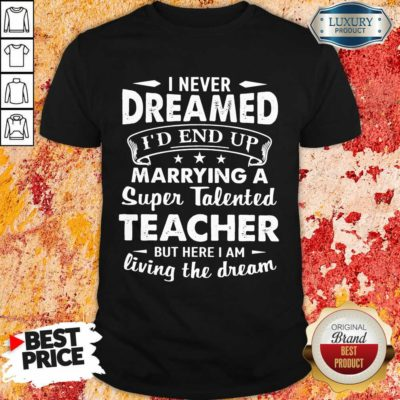 Fantastic Dreamed Marrying A Super Talented Teacher Shirt