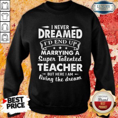 Fantastic Dreamed Marrying A Super Talented Teacher Sweatshirt