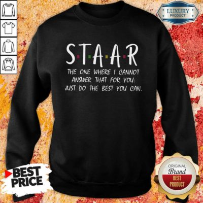 Good Staar I Cannot Answer That For You Just Do The Best You Can Sweatshirt