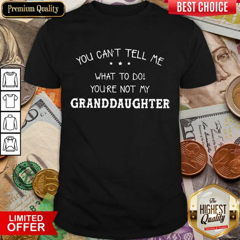 Perfect You Cant Tell Me What To Do You'Re Not My Granddaughter Shirt