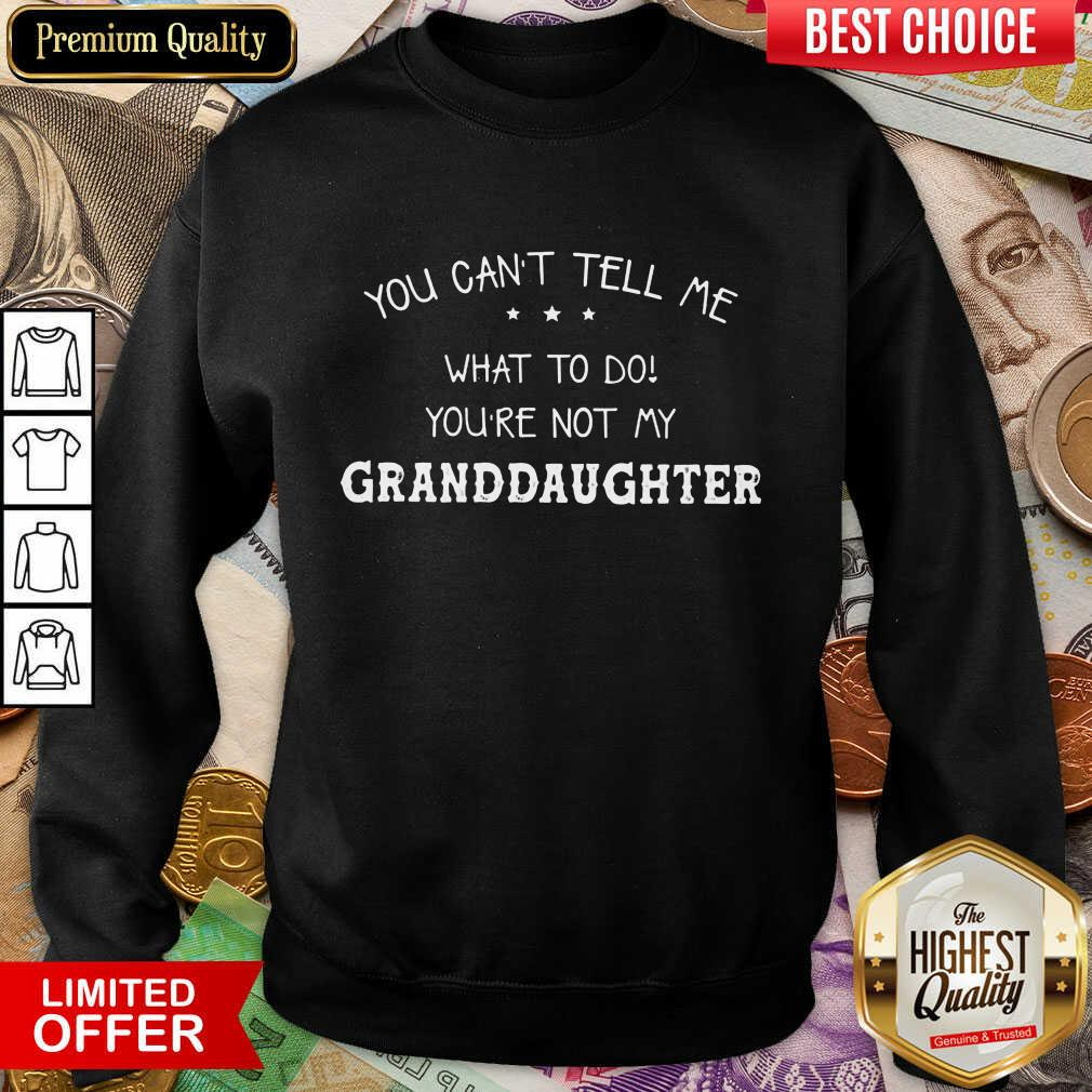 Perfect You Cant Tell Me What To Do You'Re Not My Granddaughter Sweatshirt