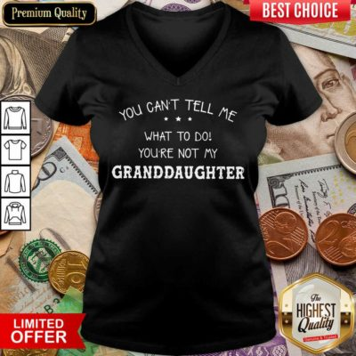 Perfect You Cant Tell Me What To Do You'Re Not My Granddaughter V-neck