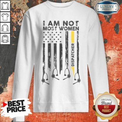 American I Am Not Like Most Women Dispatcher Sweatshirt