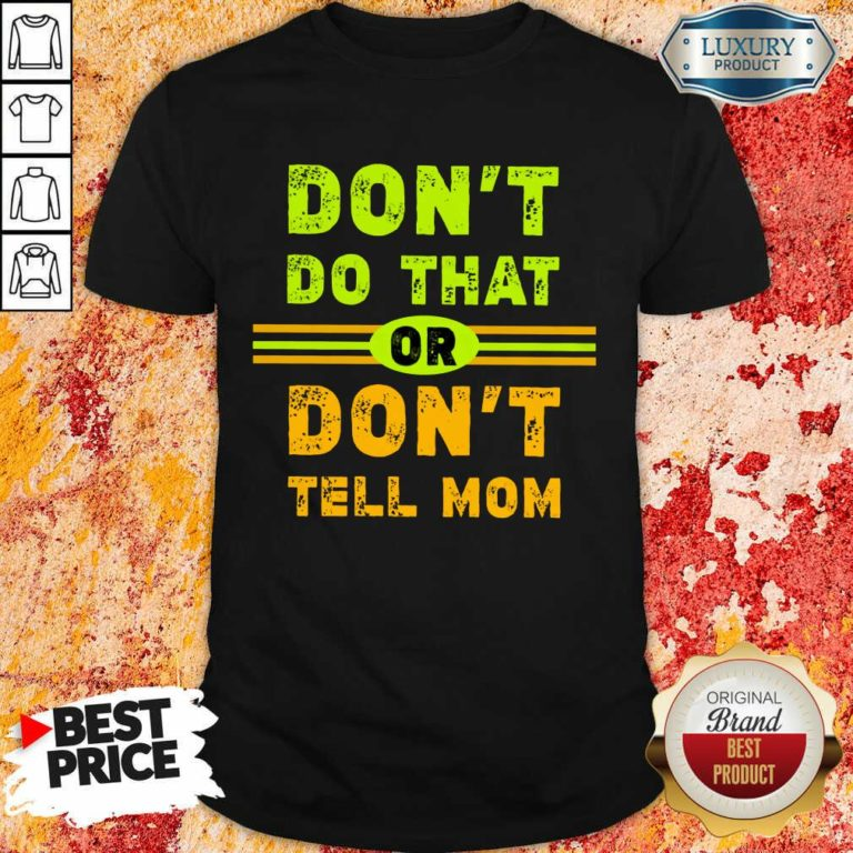 Don't Do That Or Don't Tell Mom Shirt