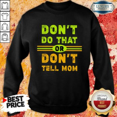Don't Do That Or Don't Tell Mom Sweatshirt