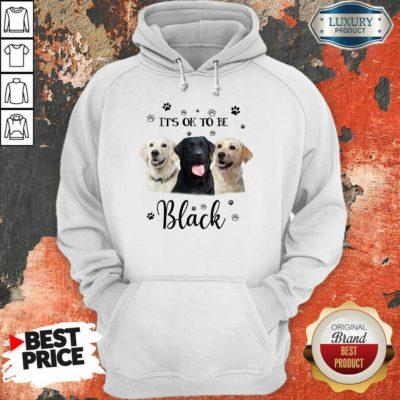 Labrador Retriever Its Ok To Be Black Hoodie