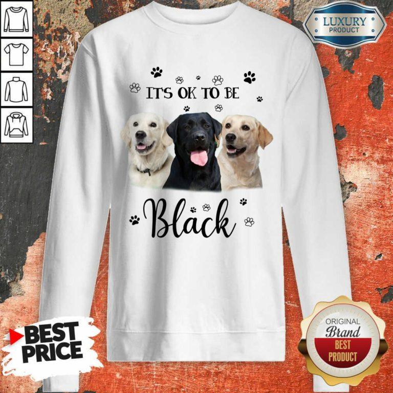 Labrador Retriever Its Ok To Be Black Sweatshirt