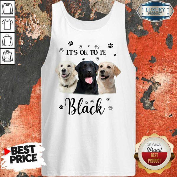 Labrador Retriever Its Ok To Be Black Tank Top