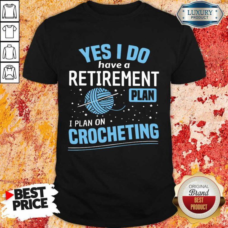 Yes I Do I Retiremment Plan On Crocheting Shirt