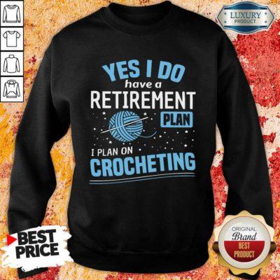 Yes I Do I Retiremment Plan On Crocheting Sweatshirt