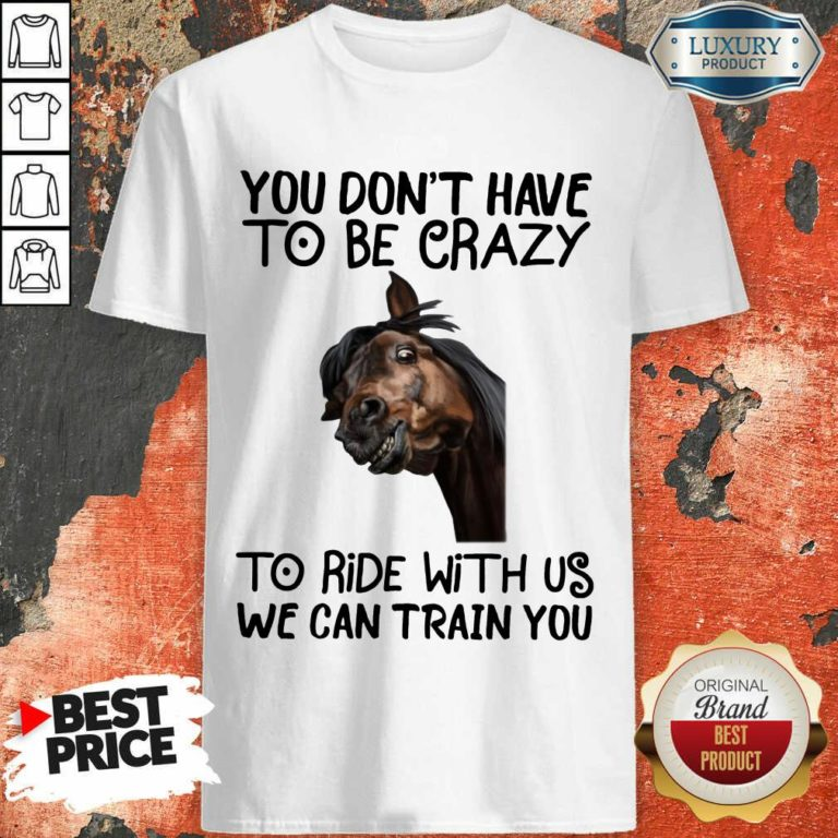 You Don't Have To Be Crazy We Can Train You Shirt